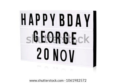 Here's a quick take on a light box sign that really portrays your message loud and clear of HAPPY BDAY GEORGE 20 NOV.