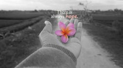 HOPE Inspirational quote - There is always hope. With one human hand and rural view background in black and white. And one beautiful pink frangipani flower color on hand  against the coral reef road.