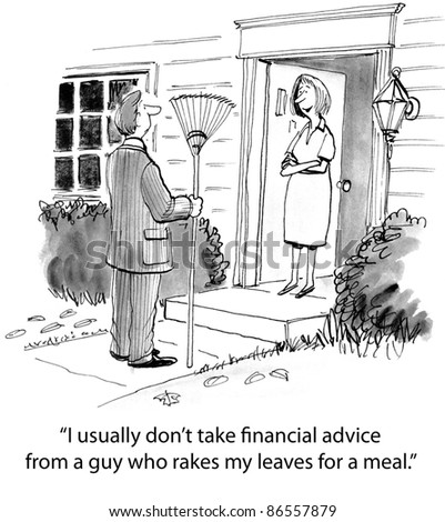 I usually don't take financial advice from a guy who rakes my leaves for a meal.