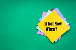 If Not Now When, text on a stack of note paper. Motivating and inspiring question, mockup and template with empty space for text