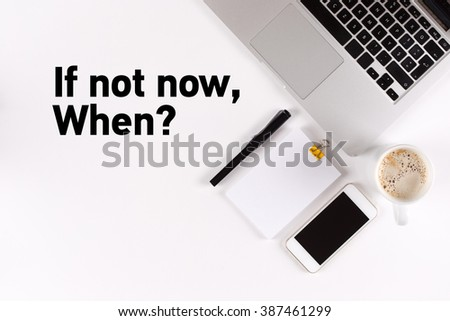 If Not Now, When? text on the desk with copy space #387461299