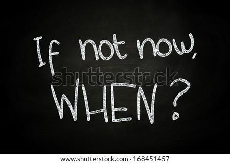 If not now? When, written with Chalk on Blackboard #168451457
