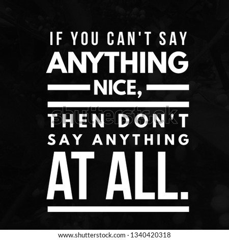 If you can't say anything nice, then don't say anything at all. #1340420318