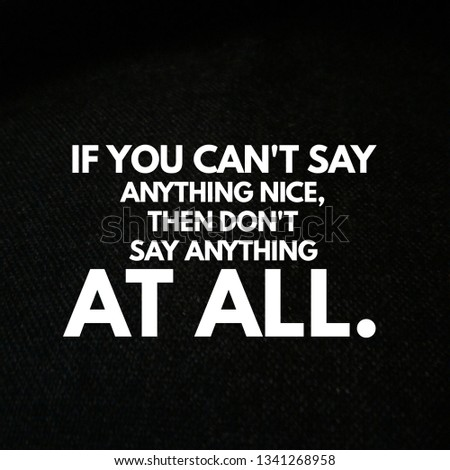If you can't say anything nice, then don't say anything at all. #1341268958
