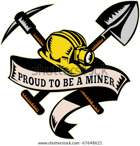 "illustration of a coal miner hardhat hat ,shovel or spade and pickax with scroll isolated on white done in retro woodcut style with words ""proud to be a miner"""