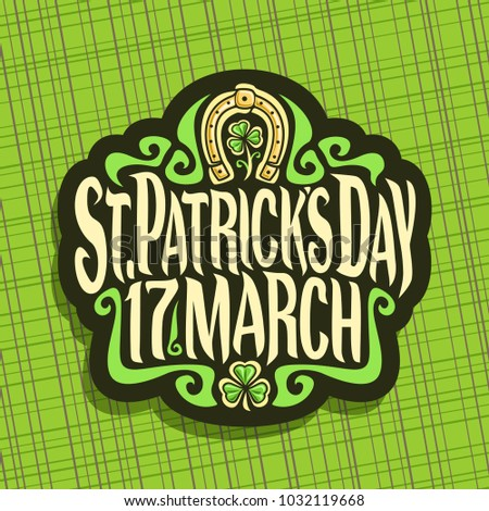 Illustration of logo for Saint Patricks Day, label with original typeface for text st. patrick's day 17 march, vintage poster with sprout of trefoil, lucky symbol of irish holiday - golden horseshoe.