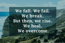 Inspiration Quote of We fall. We fail. We break. But then, we rise. We heal. We overcome.