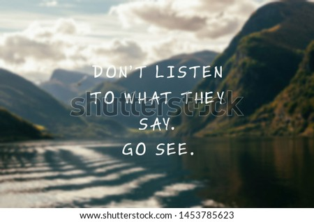 Inspirational and motivation quotes - Don't listen to what they say, go see.