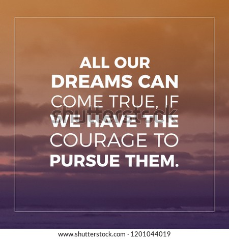 Inspirational and motivational Quote.All our dreams cancome true, if we have the courage to pursue them.