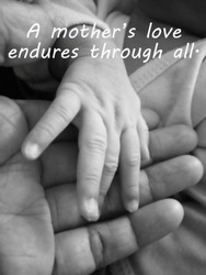 Inspirational mother quote- A mothers love endures through all. With blurry image of a fragile little baby new born hand and fingers in her his mother hand in black and white.