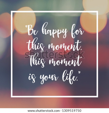 "Inspirational motivating quote on blur background, ""Be happy for this moment. This moment is your life."" #1309519750"