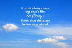 Inspirational motivational quote - It is not always easy, but that is life. Be strong. Know that there are better days ahead. On background of bright blue sky and white clouds.