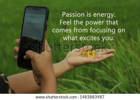 Inspirational motivational quote - Passion is energy. Feel the power that comes from focusing on what excites you, with smartphone photographer capturing flowers in hand, creating creative concept.