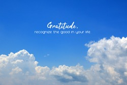 Inspirational quote - Gratitude, recognize the good in your life. On background of bright blue sky and white clouds. Gratefulness and thankfulness message on sky concept.