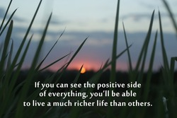Inspirational quote - If you can see the positive side of everything, you will be able to live a much richer life than others. Positivity motivational words concept on background of reeds at sunset.