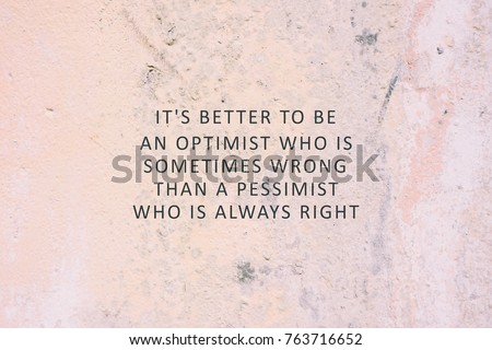 Inspirational Quote - It's better to be an optimist who is sometimes wrong than a pessimist who is always right. #763716652