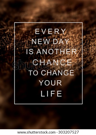 Inspirational quote  on  rustic wooden background EVERY NEW DAY IS ANOTHER CHANCE TO CHANGE YOUR LIFE. Concept image