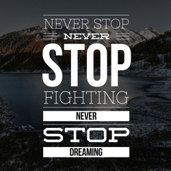 Inspirational Quotes Never stop never stop fighting never stop dreaming, positive, motivational