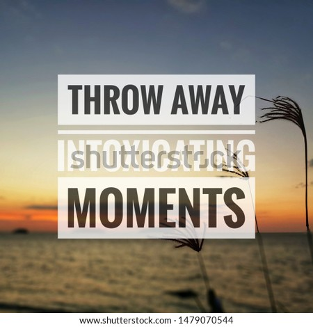 Inspirational quotes - throw away intoxicating moments