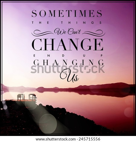 Inspirational Typographic Quote - Sometimes the things we can\'t change end up changing us