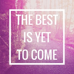 Inspirational Typographic Quote - The Best is Yet to come