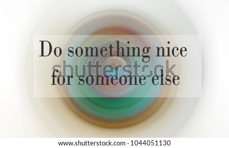 Inspirational wording - do something nice for someone else #1044051130