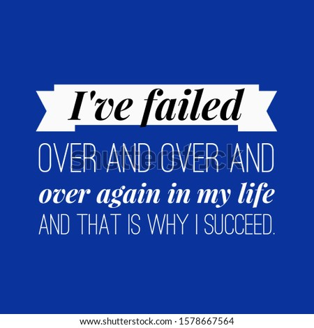 it's about that I've over and over and over again in my life and that is why i succeed