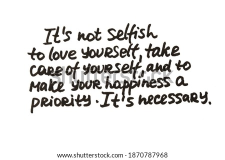 It's not selfish to love yourself, take care of yourself, and to make your happiness a priority. It's necessary. Handwritten message on a white background. Stock photo ©