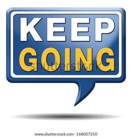 keep going or moving don't stop continue don't give up