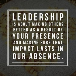 Leadership is about making others better as a result of your presence and making sure that impact lasts in our absence.