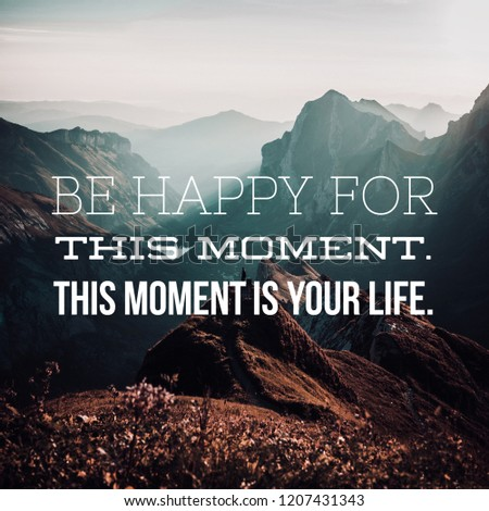 Life Quote: Be happy for this moment. This moment is your life. #1207431343