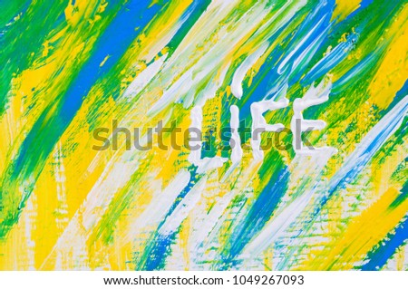 """Life word. Drawn word """"Life"""". Word drawn by acrylic white paint. Yellow, blue, green abstract background. Brush stroke shape lines. Texture of paint. Motivation picture. Love life. Summer colors. #1049267093"""