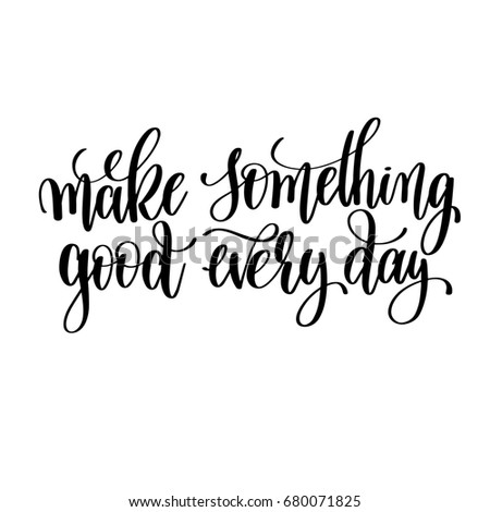 make something good every day black and white hand lettering inscription, motivational and inspirational positive quote, calligraphy raster version illustration