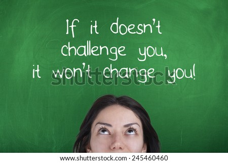 Motivating Quote / If it doesn\'t challenge you it won\'t change you