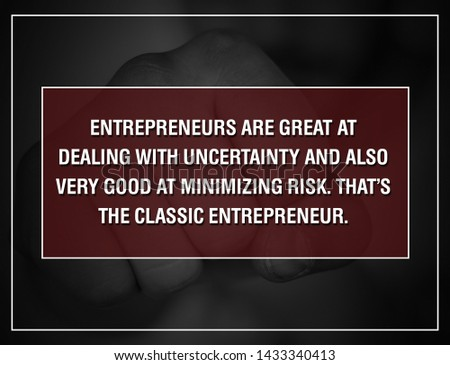 MOTIVATION QUOTES. Entrepreneurs Are Great At Dealing With Uncertainty And Also Very Good At Minimizing Risk. That's The Classic Entrepreneur.