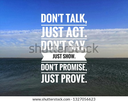 Motivational and inspirational quote - Don't talk, just act. Don't say, just show. Don't promise, just prove.