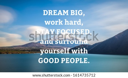 Motivational and inspirational quote - Dream big, work hard, stay focused,and surround yourself with good people.