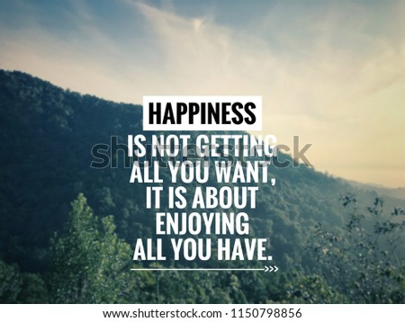 Motivational and inspirational quote - Happiness is not getting all you want, it is about enjoying all you have. Blurred styled background.