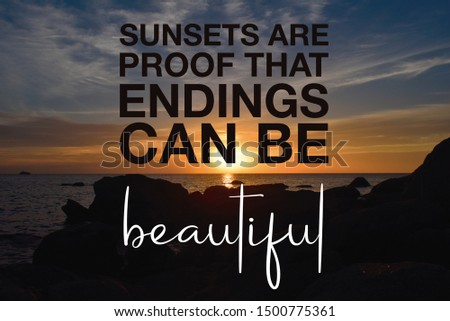 Motivational and inspirational quote. Sunsets are proof that endings can be beautiful. Life quotes