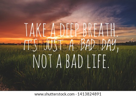 Motivational and Inspirational quotes - Take a deep breath. It's just a bad day, not a bad life.