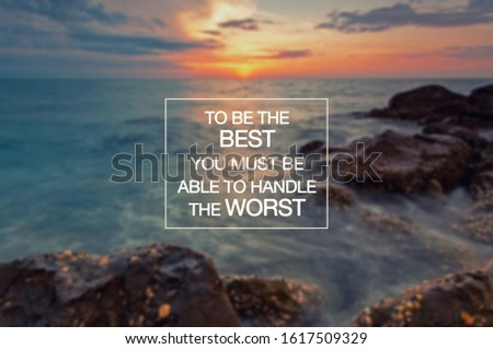 Motivational and inspirational quotes - To be the best you must be able to handle the worst.