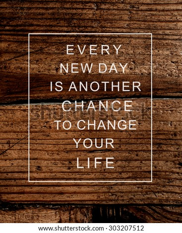 Motivational poster quote on  rustic wooden background EVERY NEW DAY IS ANOTHER CHANCE TO CHANGE YOUR LIFE. Concept image