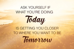 Motivational Quote - Ask yourself if what you're doing today is getting you closer to where you want to be tomorrow written on blurry sunrise background. Motivational typography.