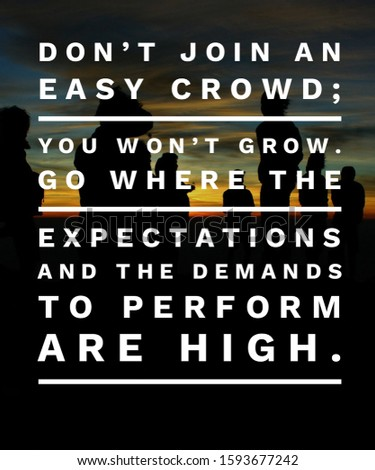 Motivational Quote Don't join an easy crowd. You won't Grow Go where the expectations and the demands to perform are high. Inspirational Quotes