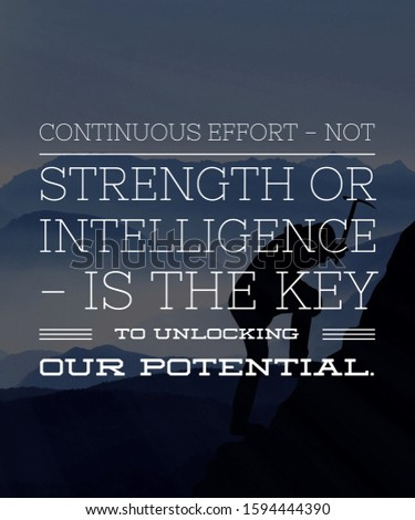Motivational Quote Inspirational Quote   Continuous Effort not strength or intelligence is the key to unlocking our potential. Download Share with your family and friends