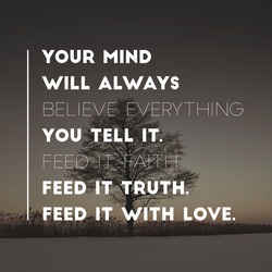 Motivational quote your mind will always believe everything you tell it feed it faith feed it truth feed it with love.