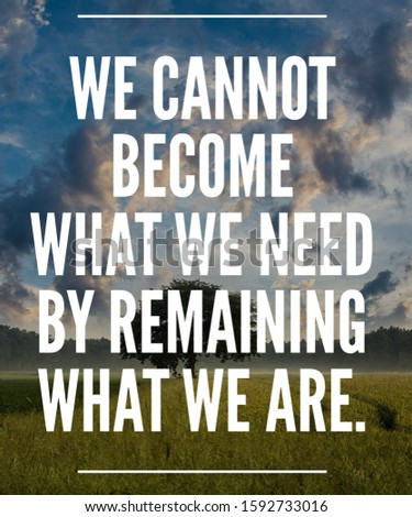 Motivational Quotes And Inspirational Quotes We cannot become what we need by remaining what we are.