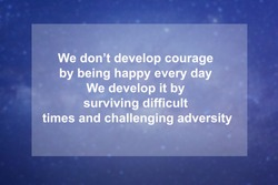 Motivational Quotes of  We don't develop courage by being happy every day We develop it by surviving difficult times and challenging adversity