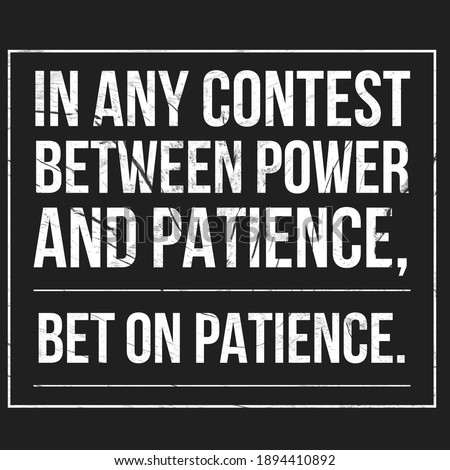Patience, Inspirational, Motivational, Hope, Success and Deep meaning Quotes. In Any Contest Between Power and Patience, Bet on Patience.