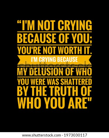 """Positive quote on black background, """"I'm not crying because of you; you're not worth it. I'm crying because my delusion of who you were was shattered by the truth of who you are."""" Photo stock ©"""